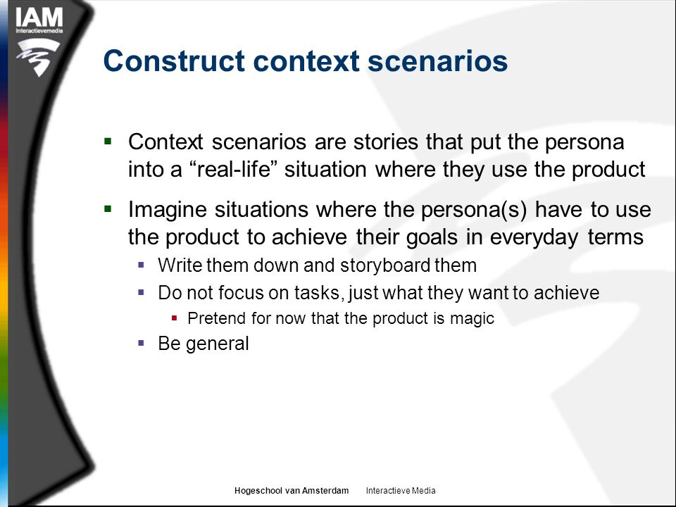 "Hogeschool van Amsterdam Interactieve Media Construct context scenarios  Context scenarios are stories that put the persona into a ""real-life"" situat"