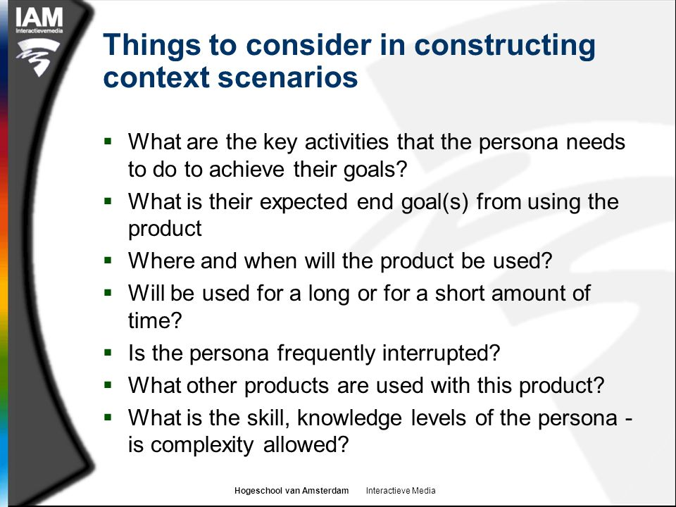 Hogeschool van Amsterdam Interactieve Media Things to consider in constructing context scenarios  What are the key activities that the persona needs