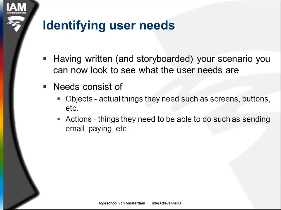 Hogeschool van Amsterdam Interactieve Media Identifying user needs  Having written (and storyboarded) your scenario you can now look to see what the