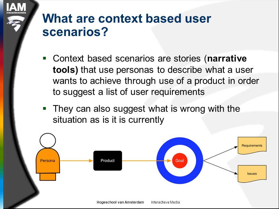 Hogeschool van Amsterdam Interactieve Media What are context based user scenarios?  Context based scenarios are stories (narrative tools) that use pe
