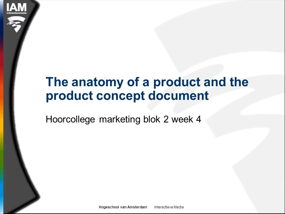 Hogeschool van Amsterdam Interactieve Media The anatomy of a product and the product concept document Hoorcollege marketing blok 2 week 4
