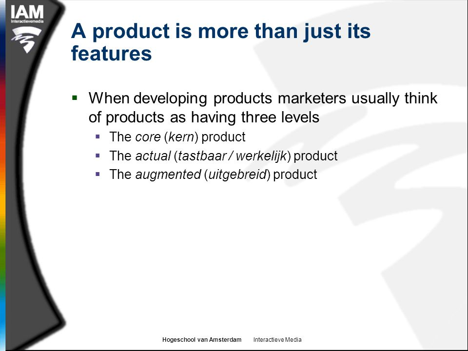 Hogeschool van Amsterdam Interactieve Media A product is more than just its features  When developing products marketers usually think of products as having three levels  The core (kern) product  The actual (tastbaar / werkelijk) product  The augmented (uitgebreid) product