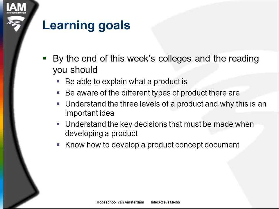 Hogeschool van Amsterdam Interactieve Media Learning goals  By the end of this week's colleges and the reading you should  Be able to explain what a product is  Be aware of the different types of product there are  Understand the three levels of a product and why this is an important idea  Understand the key decisions that must be made when developing a product  Know how to develop a product concept document