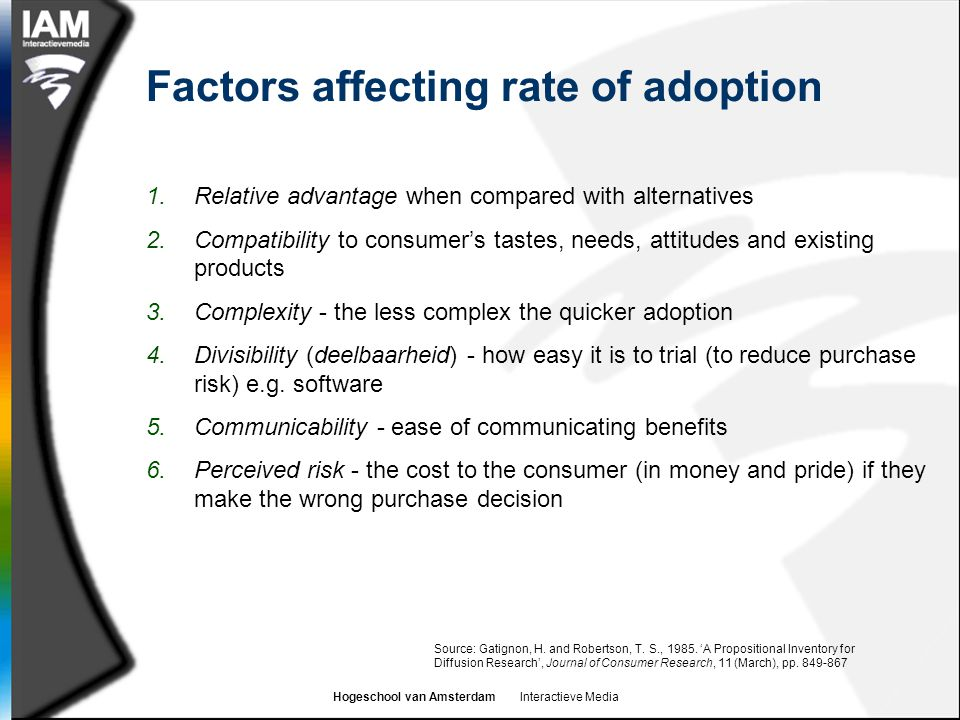 Hogeschool van Amsterdam Interactieve Media Factors affecting rate of adoption 1.Relative advantage when compared with alternatives 2.Compatibility to consumer's tastes, needs, attitudes and existing products 3.Complexity - the less complex the quicker adoption 4.Divisibility (deelbaarheid) - how easy it is to trial (to reduce purchase risk) e.g.