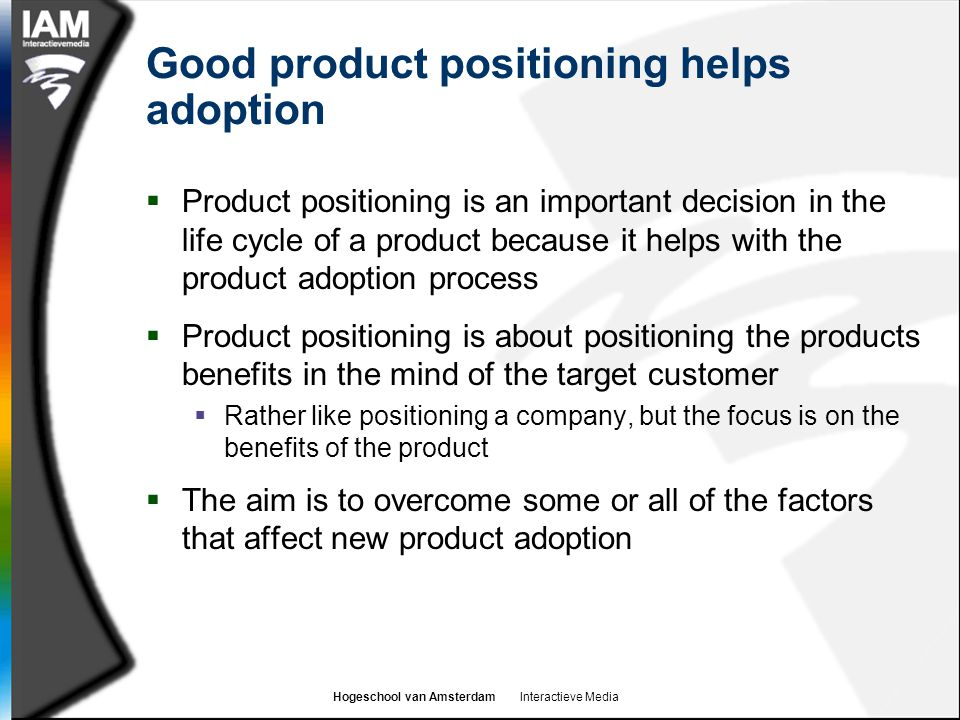 Hogeschool van Amsterdam Interactieve Media Good product positioning helps adoption  Product positioning is an important decision in the life cycle of a product because it helps with the product adoption process  Product positioning is about positioning the products benefits in the mind of the target customer  Rather like positioning a company, but the focus is on the benefits of the product  The aim is to overcome some or all of the factors that affect new product adoption