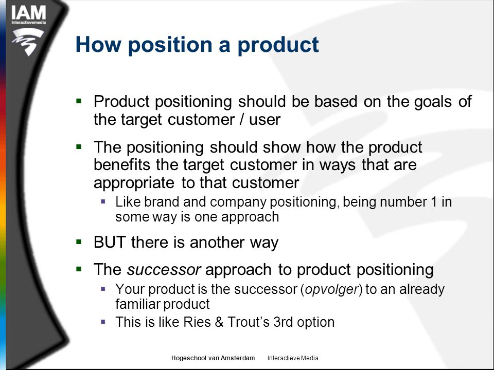 Hogeschool van Amsterdam Interactieve Media How position a product  Product positioning should be based on the goals of the target customer / user  The positioning should show how the product benefits the target customer in ways that are appropriate to that customer  Like brand and company positioning, being number 1 in some way is one approach  BUT there is another way  The successor approach to product positioning  Your product is the successor (opvolger) to an already familiar product  This is like Ries & Trout's 3rd option