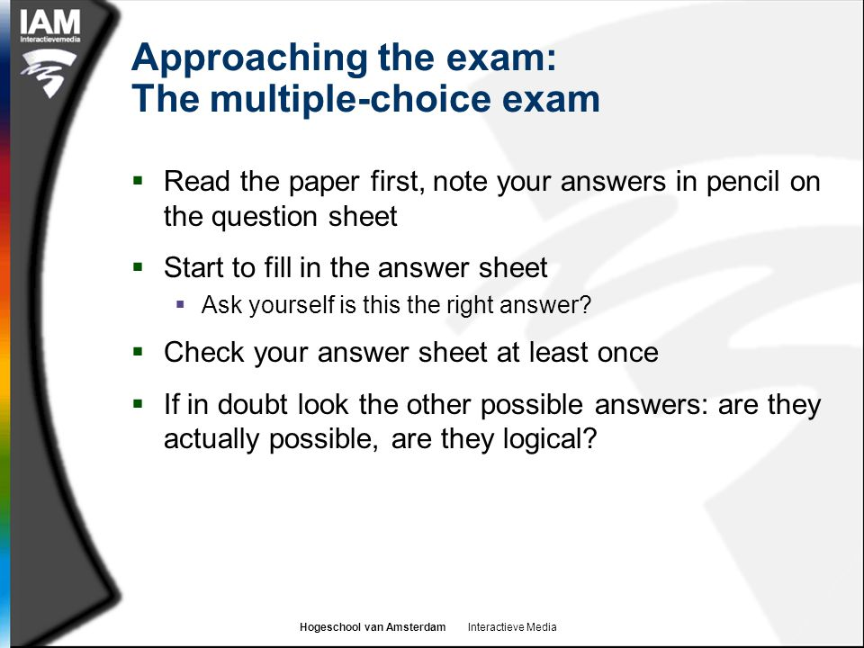 Hogeschool van Amsterdam Interactieve Media Approaching the exam: The multiple-choice exam  Read the paper first, note your answers in pencil on the