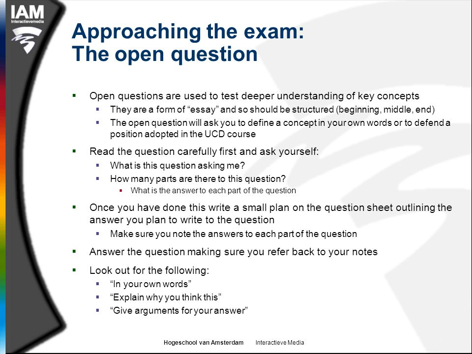 Hogeschool van Amsterdam Interactieve Media Approaching the exam: The open question  Open questions are used to test deeper understanding of key conc