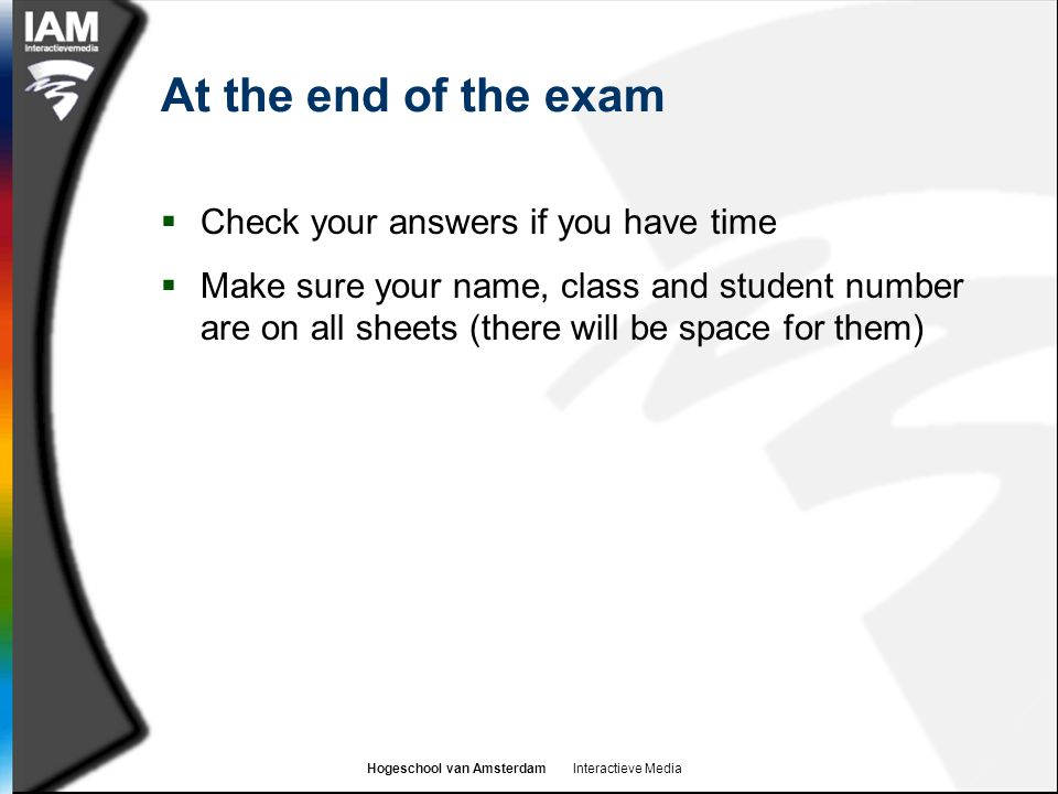 Hogeschool van Amsterdam Interactieve Media At the end of the exam  Check your answers if you have time  Make sure your name, class and student number are on all sheets (there will be space for them)