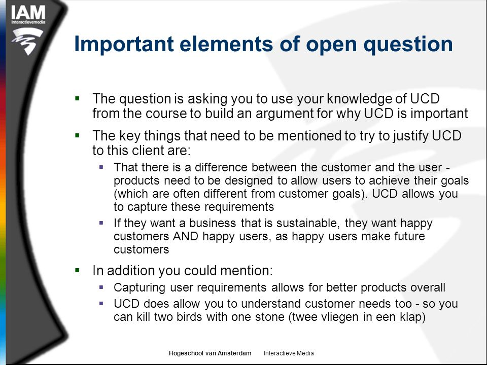 Hogeschool van Amsterdam Interactieve Media Important elements of open question  The question is asking you to use your knowledge of UCD from the cou