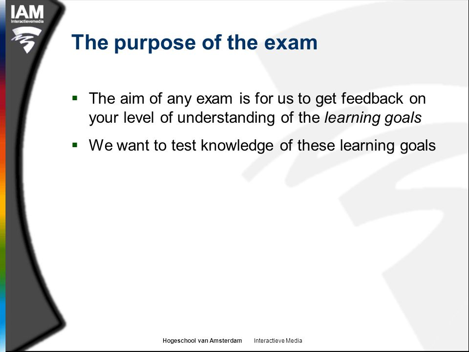 Hogeschool van Amsterdam Interactieve Media The purpose of the exam  The aim of any exam is for us to get feedback on your level of understanding of the learning goals  We want to test knowledge of these learning goals