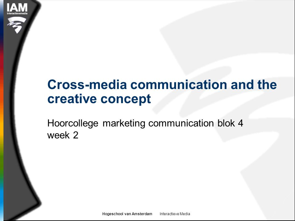 Hogeschool van Amsterdam Interactieve Media Learning goals  By the end of the colleges and reading you should  Know what a consumer insight is and why this is important to marketing communication  Be able to define integrated marketing communications  Have a working definition of a cross media communication  Understand and be in a position to use the steps in developing effective marketing communication  Be in a position to develop a creative concept