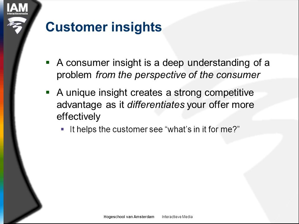 Hogeschool van Amsterdam Interactieve Media Customer insights  A consumer insight is a deep understanding of a problem from the perspective of the consumer  A unique insight creates a strong competitive advantage as it differentiates your offer more effectively  It helps the customer see what's in it for me?