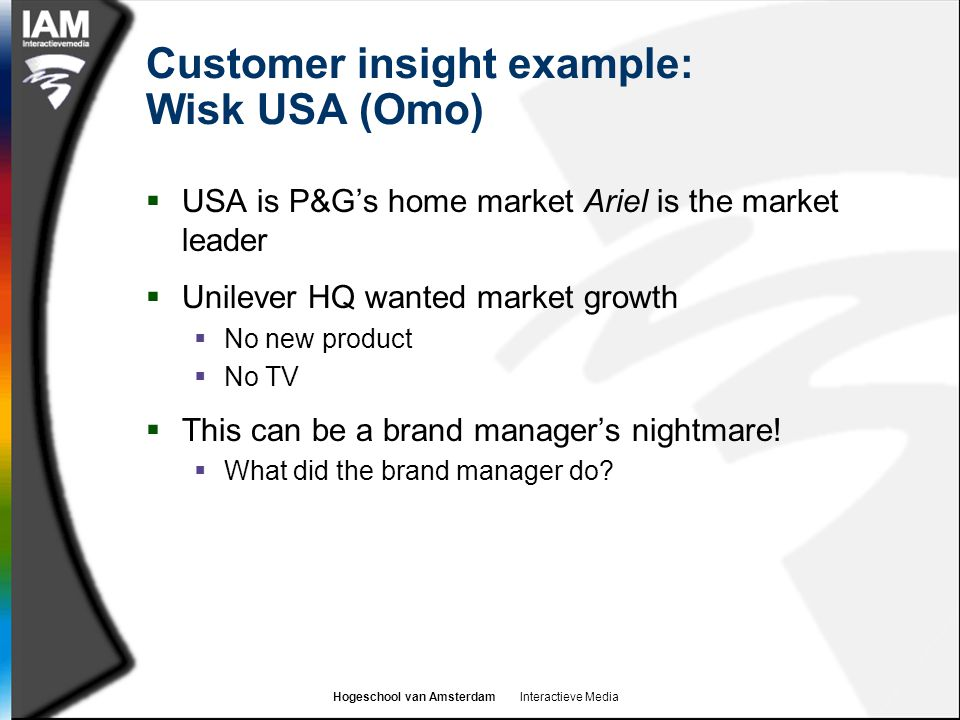 Hogeschool van Amsterdam Interactieve Media Customer insight example: Wisk USA (Omo)  USA is P&G's home market Ariel is the market leader  Unilever HQ wanted market growth  No new product  No TV  This can be a brand manager's nightmare.