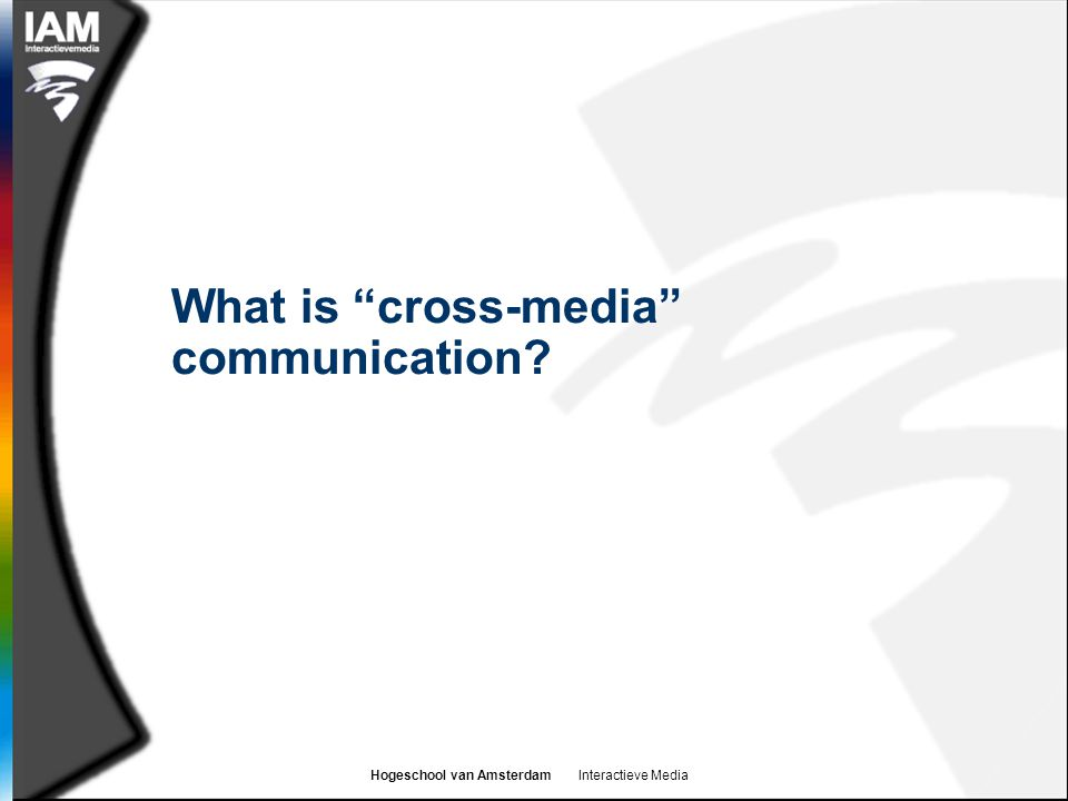 Hogeschool van Amsterdam Interactieve Media What is cross-media communication?