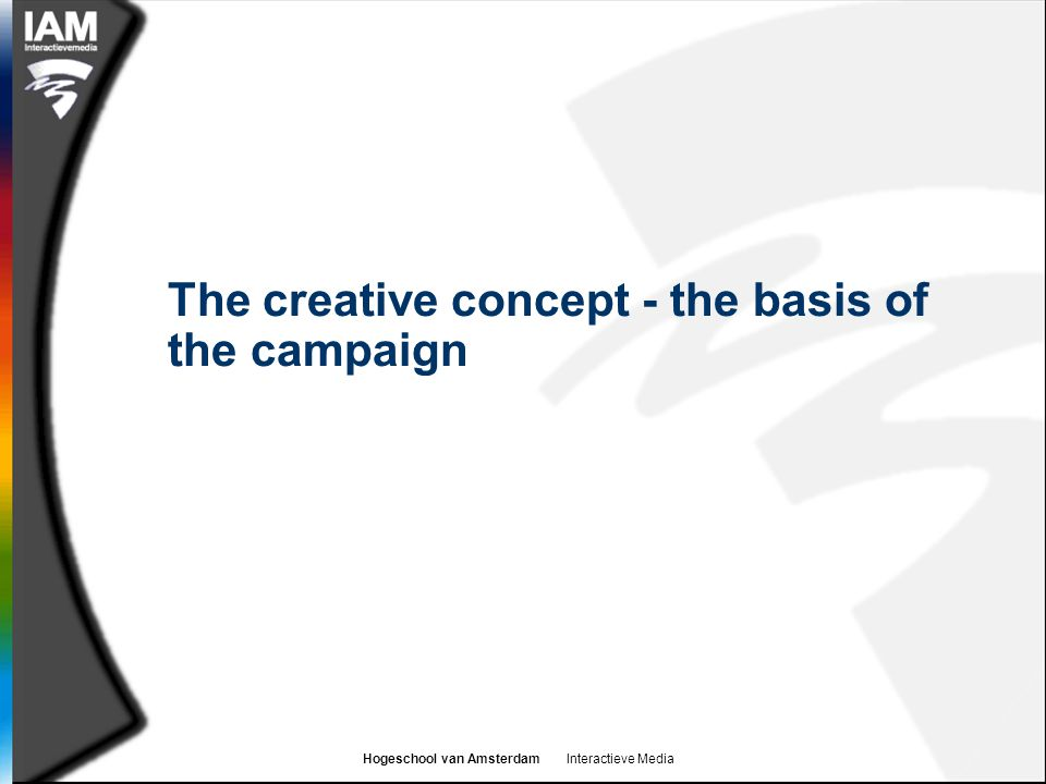 Hogeschool van Amsterdam Interactieve Media The creative concept - the basis of the campaign
