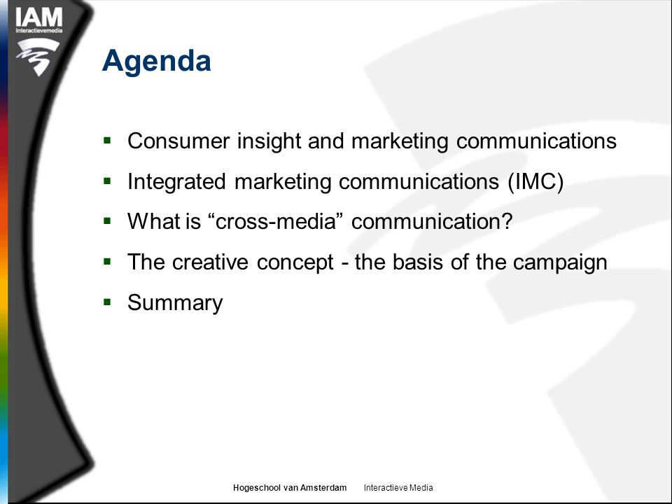 Hogeschool van Amsterdam Interactieve Media Agenda  Consumer insight and marketing communications  Integrated marketing communications (IMC)  What is cross-media communication.