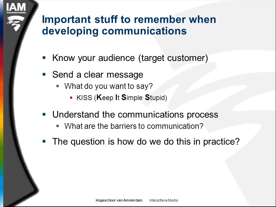 Hogeschool van Amsterdam Interactieve Media Important stuff to remember when developing communications  Know your audience (target customer)  Send a clear message  What do you want to say.
