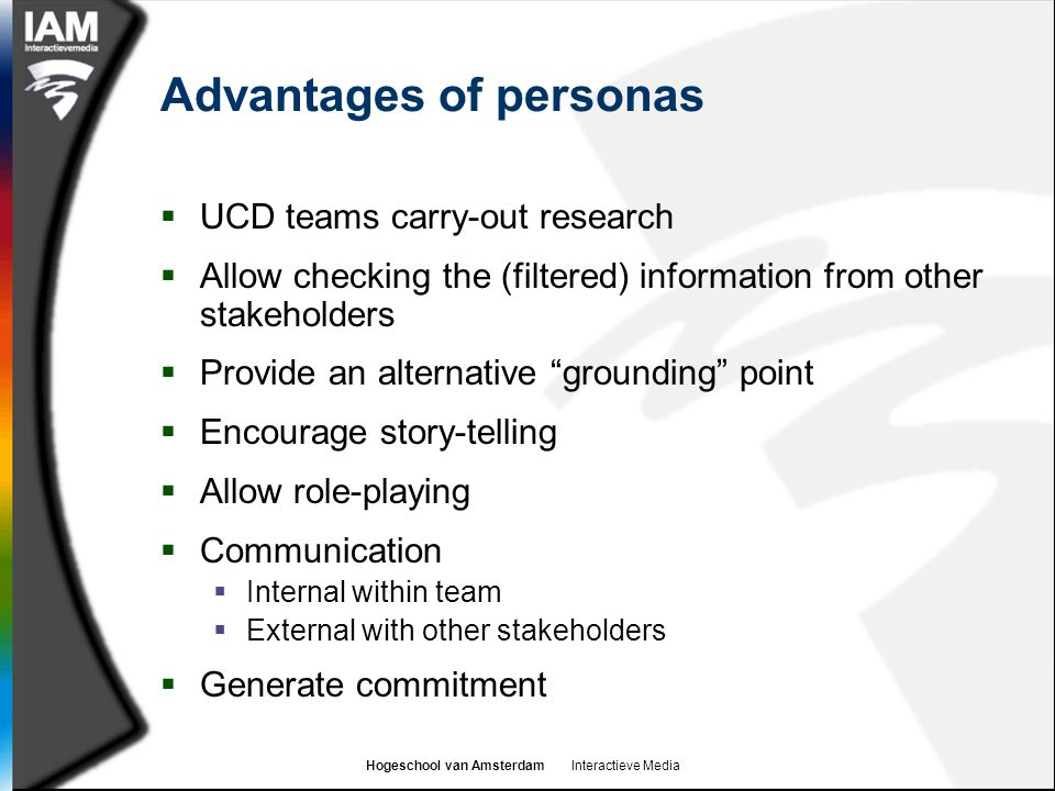 Hogeschool van Amsterdam Interactieve Media Advantages of personas  UCD teams carry-out research  Allow checking the (filtered) information from oth