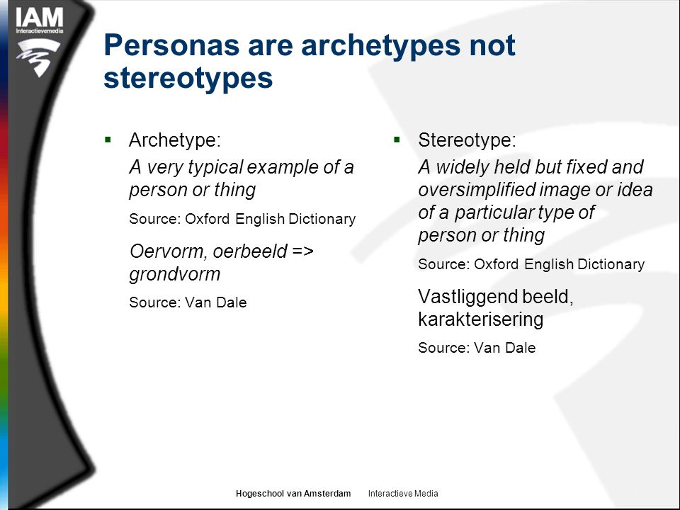 Hogeschool van Amsterdam Interactieve Media Personas are archetypes not stereotypes  Archetype: A very typical example of a person or thing Source: O