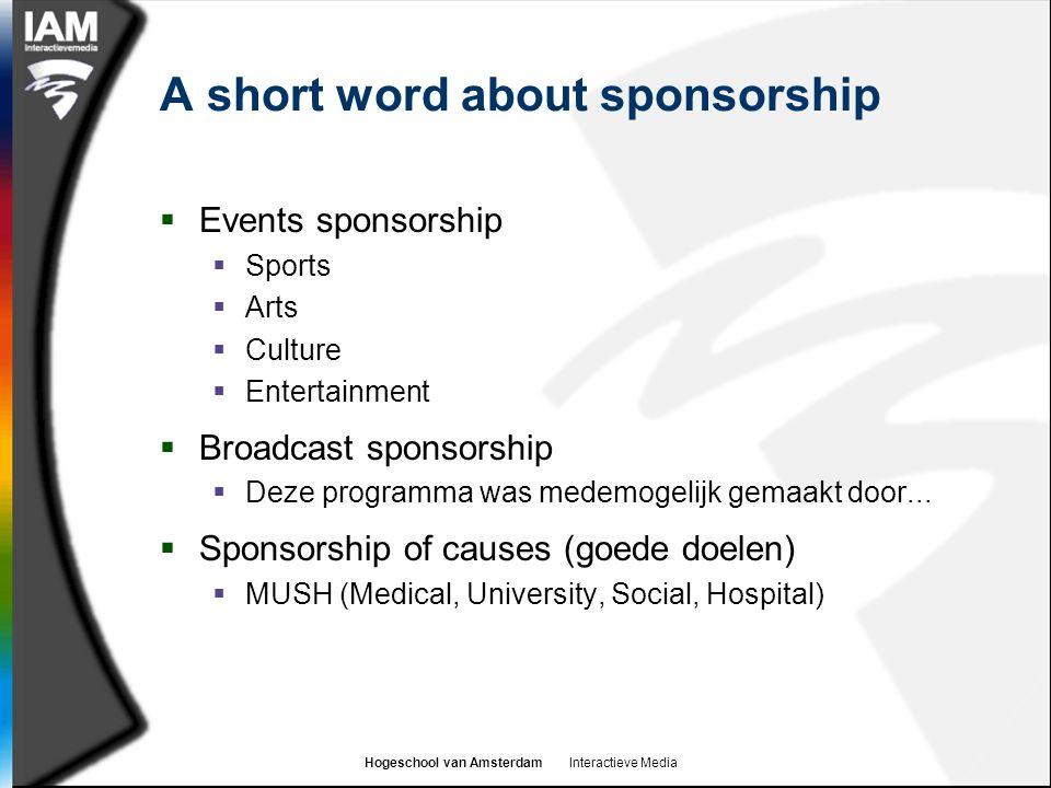 Hogeschool van Amsterdam Interactieve Media A short word about sponsorship  Events sponsorship  Sports  Arts  Culture  Entertainment  Broadcast sponsorship  Deze programma was medemogelijk gemaakt door...