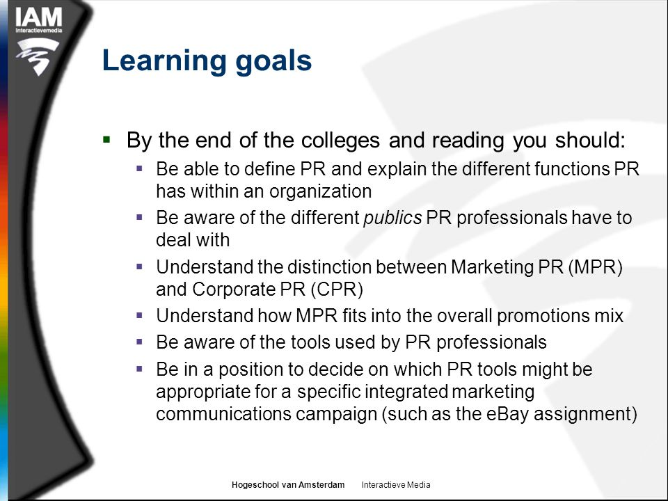 Hogeschool van Amsterdam Interactieve Media Learning goals  By the end of the colleges and reading you should:  Be able to define PR and explain the different functions PR has within an organization  Be aware of the different publics PR professionals have to deal with  Understand the distinction between Marketing PR (MPR) and Corporate PR (CPR)  Understand how MPR fits into the overall promotions mix  Be aware of the tools used by PR professionals  Be in a position to decide on which PR tools might be appropriate for a specific integrated marketing communications campaign (such as the eBay assignment)