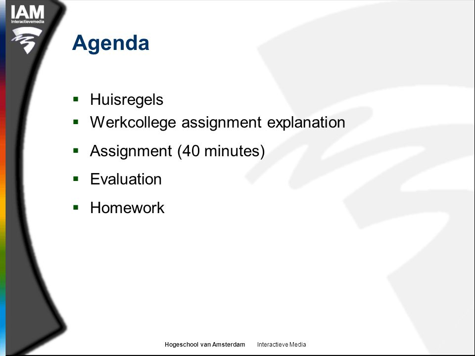 Hogeschool van Amsterdam Interactieve Media Agenda  Huisregels  Werkcollege assignment explanation  Assignment (40 minutes)  Evaluation  Homework