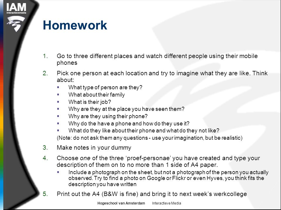 Hogeschool van Amsterdam Interactieve Media Homework 1.Go to three different places and watch different people using their mobile phones 2.Pick one person at each location and try to imagine what they are like.