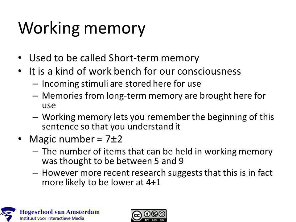 Working memory Used to be called Short-term memory It is a kind of work bench for our consciousness – Incoming stimuli are stored here for use – Memories from long-term memory are brought here for use – Working memory lets you remember the beginning of this sentence so that you understand it Magic number = 7±2 – The number of items that can be held in working memory was thought to be between 5 and 9 – However more recent research suggests that this is in fact more likely to be lower at 4+1