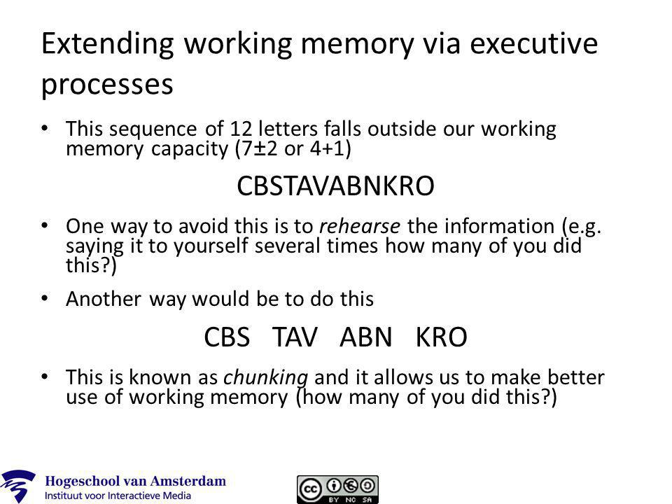 Extending working memory via executive processes This sequence of 12 letters falls outside our working memory capacity (7±2 or 4+1) CBSTAVABNKRO One way to avoid this is to rehearse the information (e.g.