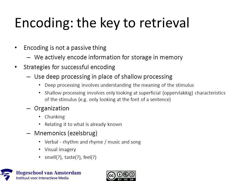 Encoding: the key to retrieval Encoding is not a passive thing – We actively encode information for storage in memory Strategies for successful encoding – Use deep processing in place of shallow processing Deep processing involves understanding the meaning of the stimulus Shallow processing involves only looking at superficial (oppervlakkig) characteristics of the stimulus (e.g.
