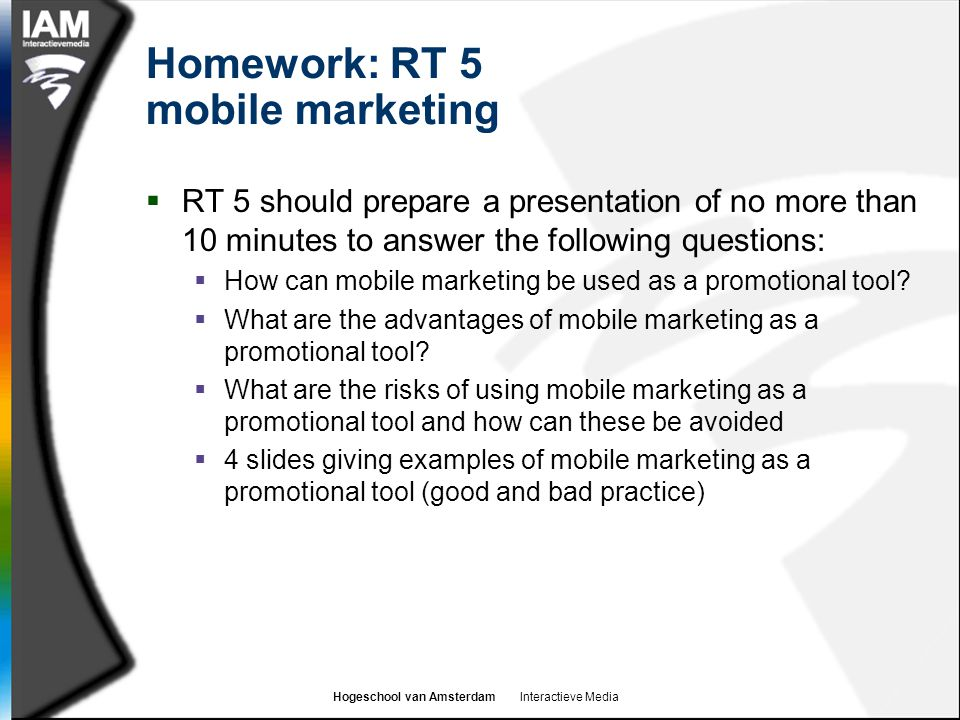 Hogeschool van Amsterdam Interactieve Media Homework: RT 5 mobile marketing  RT 5 should prepare a presentation of no more than 10 minutes to answer the following questions:  How can mobile marketing be used as a promotional tool.
