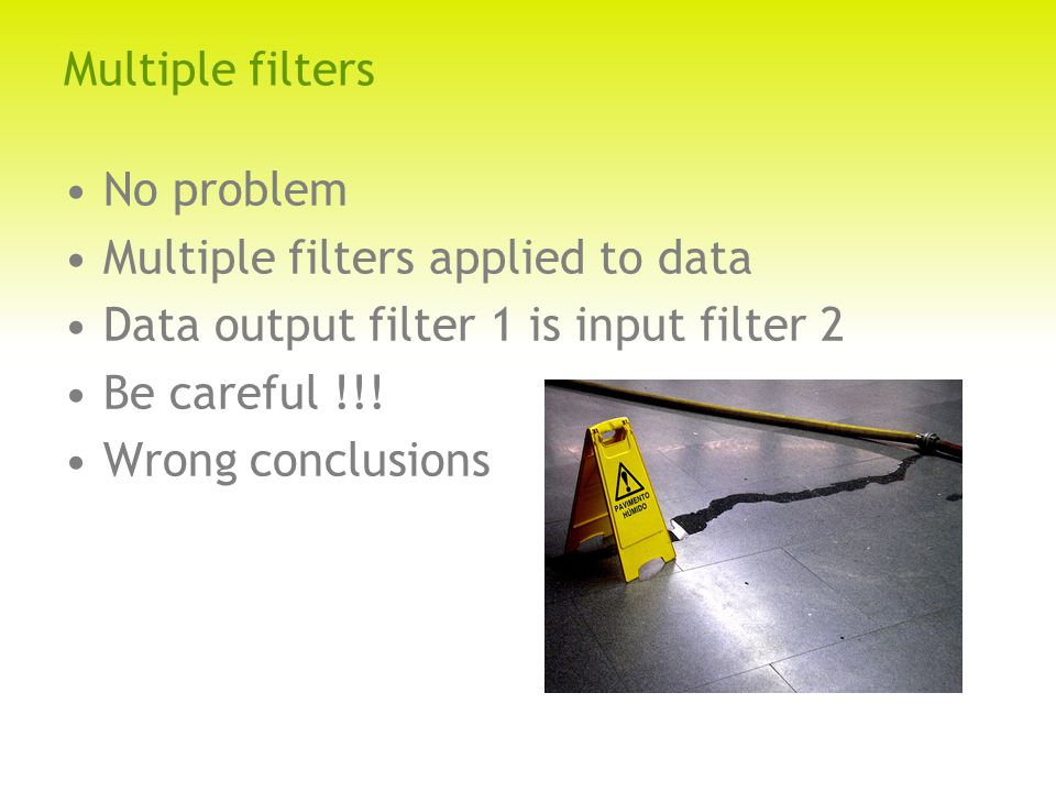Multiple filters No problem Multiple filters applied to data Data output filter 1 is input filter 2 Be careful !!.