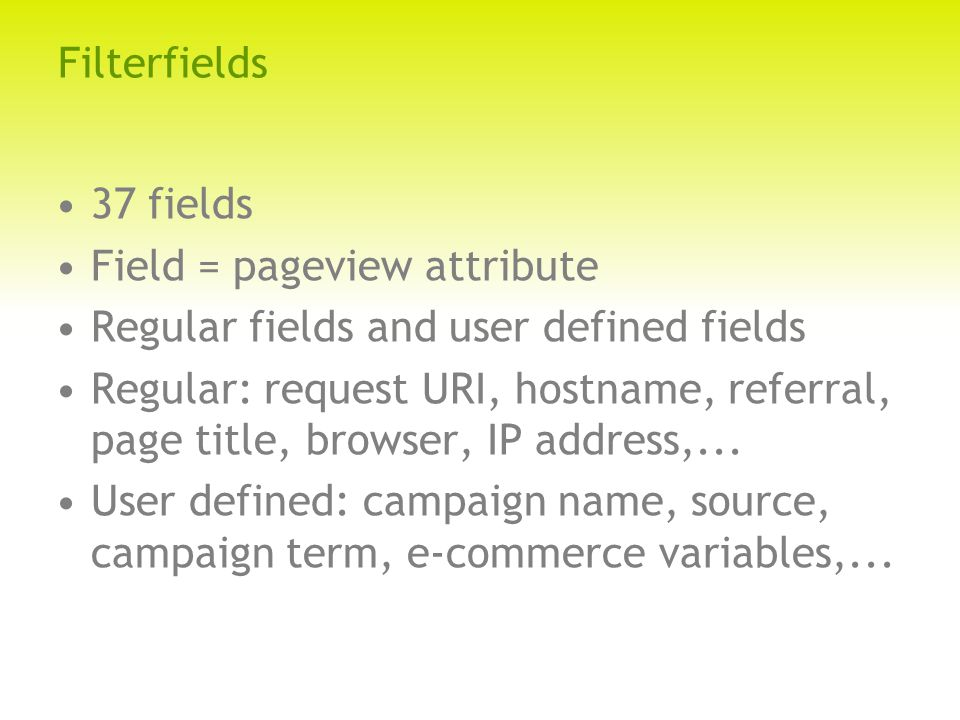 Filterfields 37 fields Field = pageview attribute Regular fields and user defined fields Regular: request URI, hostname, referral, page title, browser, IP address,...