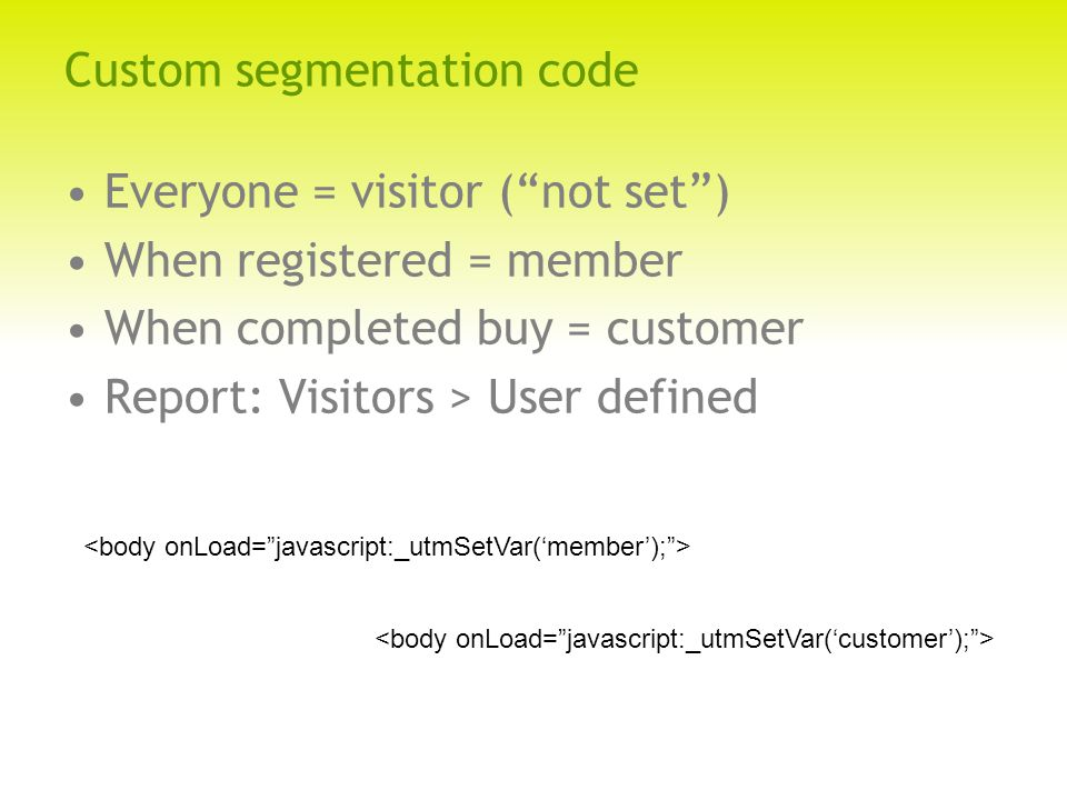 Custom segmentation code Everyone = visitor ( not set ) When registered = member When completed buy = customer Report: Visitors > User defined