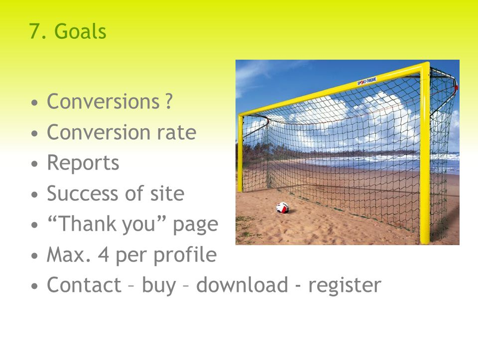 7. Goals Conversions . Conversion rate Reports Success of site Thank you page Max.