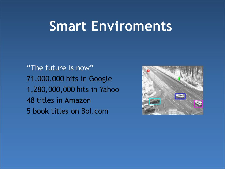 Smart Enviroments The future is now 71.000.000 hits in Google 1,280,000,000 hits in Yahoo 48 titles in Amazon 5 book titles on Bol.com