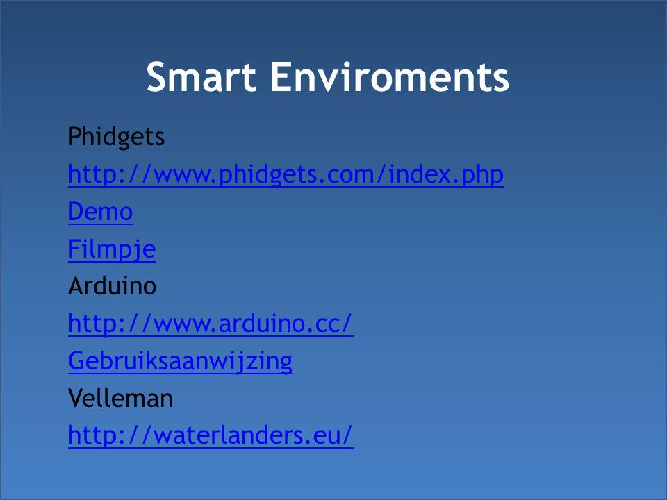 Smart Enviroments Phidgets http://www.phidgets.com/index.php Demo Filmpje Arduino http://www.arduino.cc/ Gebruiksaanwijzing Velleman http://waterlanders.eu/
