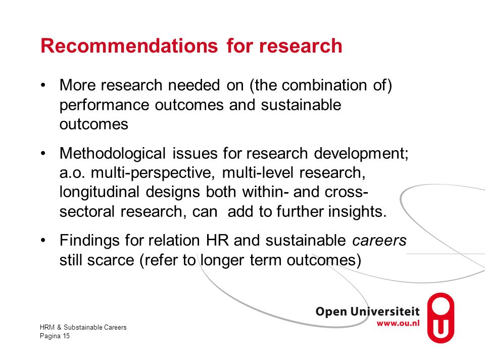 HRM & Substainable Careers Pagina 15 Recommendations for research More research needed on (the combination of) performance outcomes and sustainable ou