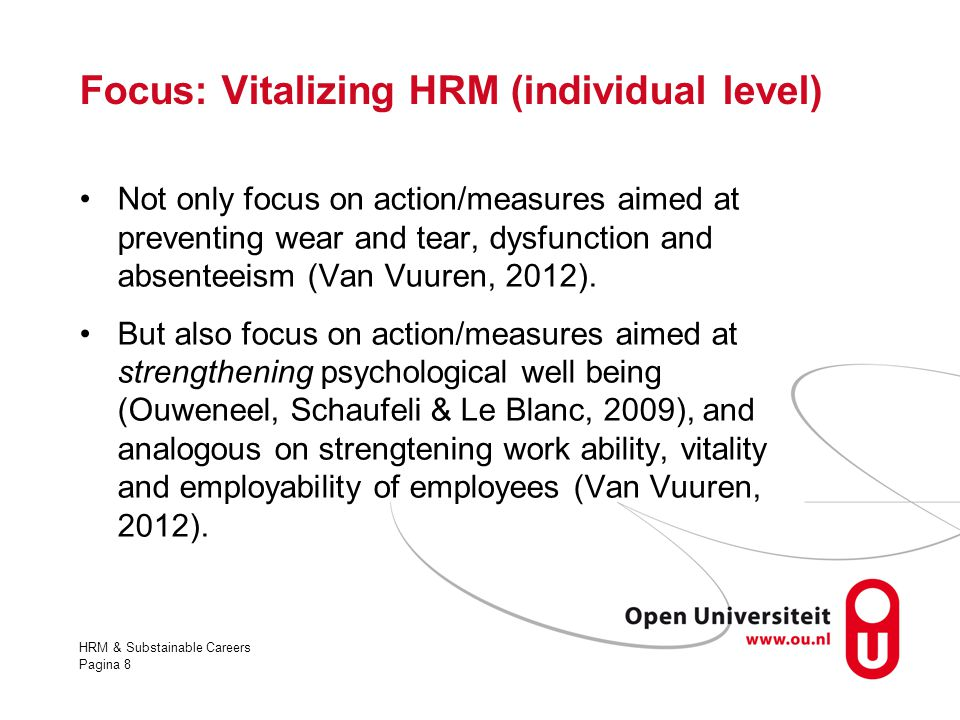 HRM & Substainable Careers Pagina 8 Focus: Vitalizing HRM (individual level) Not only focus on action/measures aimed at preventing wear and tear, dysf