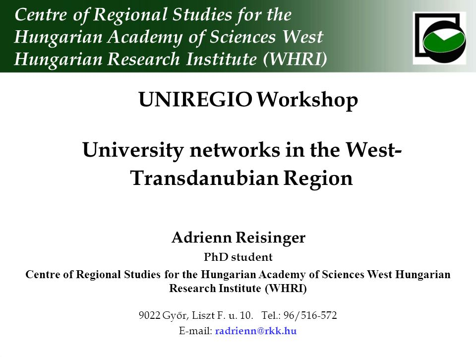 University networks in the West- Transdanubian Region Centre of Regional Studies for the Hungarian Academy of Sciences West Hungarian Research Institute (WHRI) Adrienn Reisinger PhD student Centre of Regional Studies for the Hungarian Academy of Sciences West Hungarian Research Institute (WHRI) 9022 Győr, Liszt F.