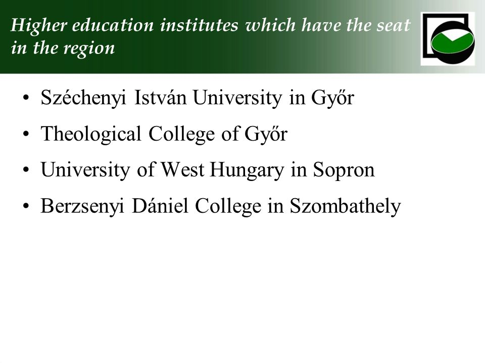 Higher education institutes which have the seat in the region Széchenyi István University in Győr Theological College of Győr University of West Hungary in Sopron Berzsenyi Dániel College in Szombathely