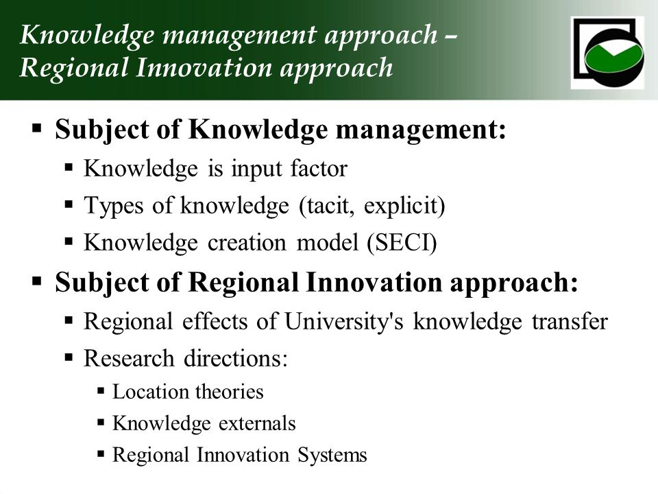  Subject of Knowledge management:  Knowledge is input factor  Types of knowledge (tacit, explicit)  Knowledge creation model (SECI)  Subject of Regional Innovation approach:  Regional effects of University s knowledge transfer  Research directions:  Location theories  Knowledge externals  Regional Innovation Systems Knowledge management approach – Regional Innovation approach