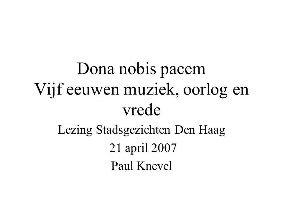 Dona nobis pacem Vijf eeuwen muziek, oorlog en vrede Lezing Stadsgezichten Den Haag 21 april 2007 Paul Knevel