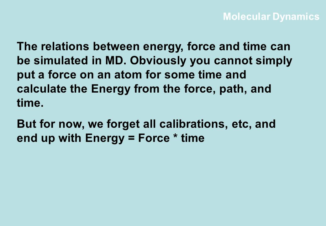 Molecular Dynamics The relations between energy, force and time can be simulated in MD.