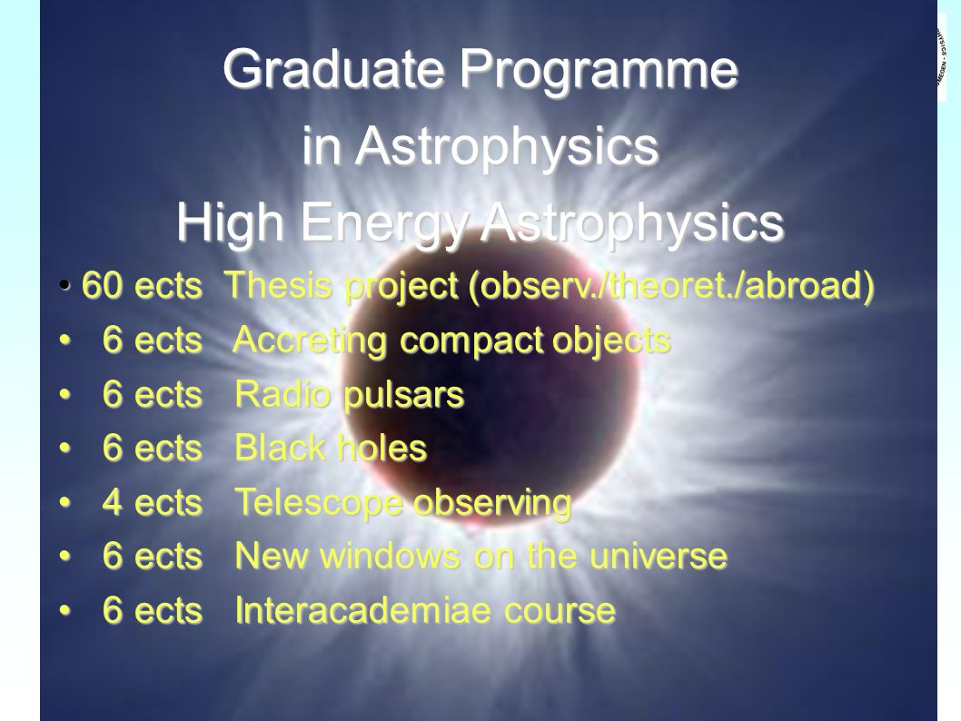 Graduate Programme in Astrophysics High Energy Astrophysics 60 ects Thesis project (observ./theoret./abroad) 60 ects Thesis project (observ./theoret./