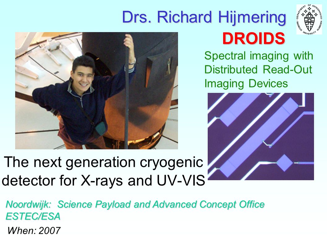 DROIDS The next generation cryogenic detector for X-rays and UV-VIS Noordwijk: Science Payload and Advanced Concept Office ESTEC/ESA When: 2007 Drs. R