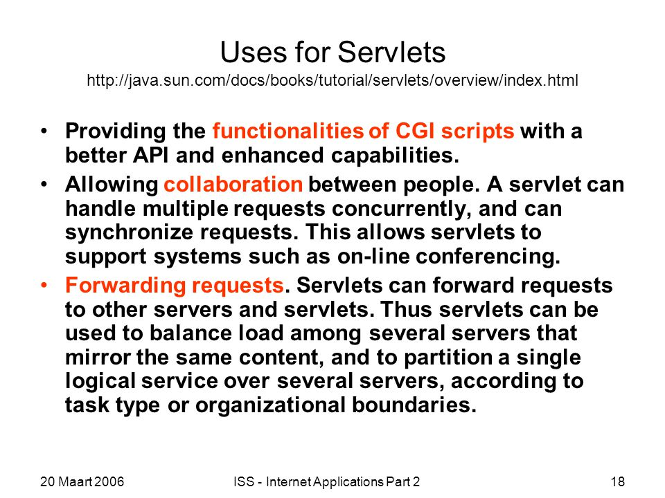 20 Maart 2006ISS - Internet Applications Part 218 Uses for Servlets http://java.sun.com/docs/books/tutorial/servlets/overview/index.html Providing the functionalities of CGI scripts with a better API and enhanced capabilities.
