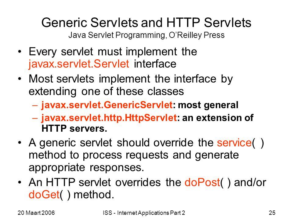 20 Maart 2006ISS - Internet Applications Part 225 Generic Servlets and HTTP Servlets Java Servlet Programming, O'Reilley Press Every servlet must impl