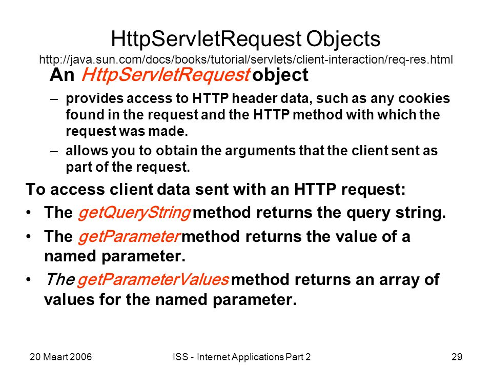 20 Maart 2006ISS - Internet Applications Part 229 HttpServletRequest Objects http://java.sun.com/docs/books/tutorial/servlets/client-interaction/req-res.html An HttpServletRequest object –provides access to HTTP header data, such as any cookies found in the request and the HTTP method with which the request was made.